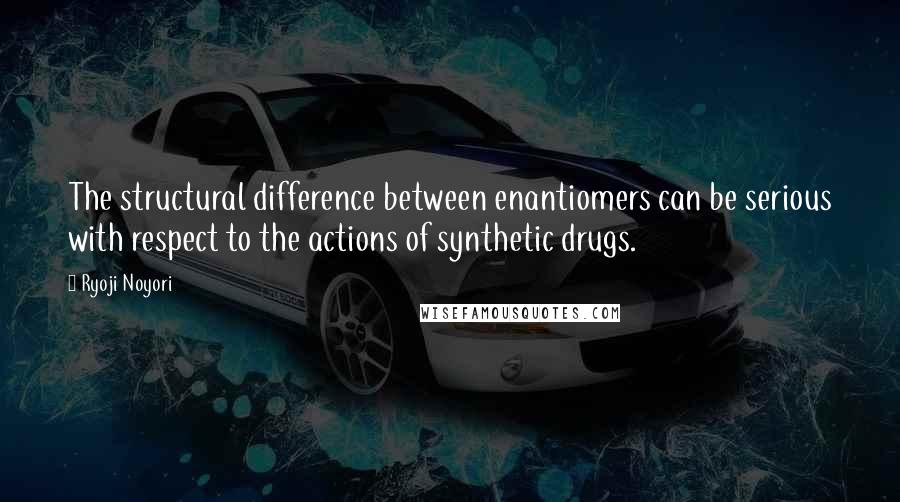 Ryoji Noyori quotes: The structural difference between enantiomers can be serious with respect to the actions of synthetic drugs.