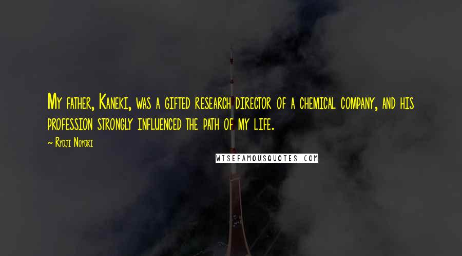 Ryoji Noyori quotes: My father, Kaneki, was a gifted research director of a chemical company, and his profession strongly influenced the path of my life.