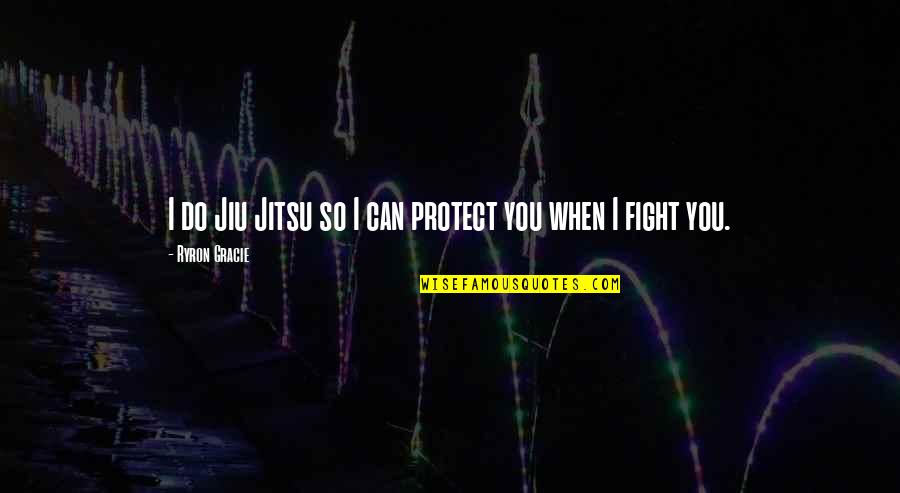 Ryron Gracie Quotes By Ryron Gracie: I do Jiu Jitsu so I can protect
