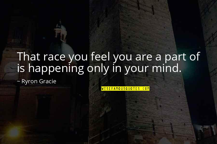 Ryron Gracie Quotes By Ryron Gracie: That race you feel you are a part