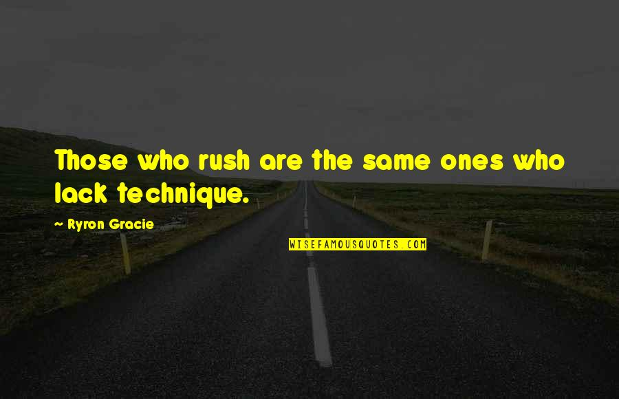 Ryron Gracie Quotes By Ryron Gracie: Those who rush are the same ones who