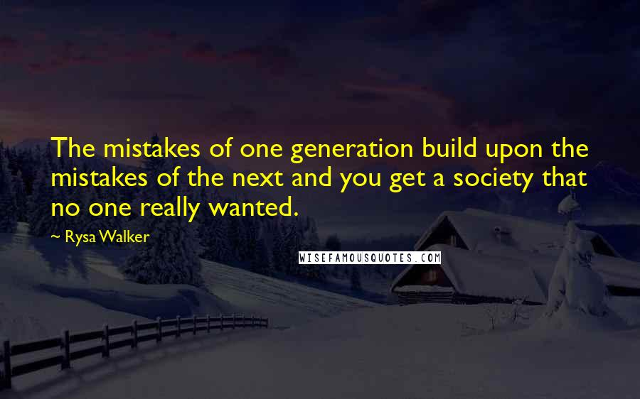 Rysa Walker quotes: The mistakes of one generation build upon the mistakes of the next and you get a society that no one really wanted.