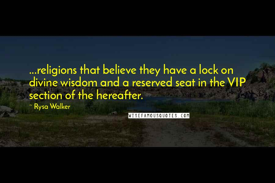 Rysa Walker quotes: ...religions that believe they have a lock on divine wisdom and a reserved seat in the VIP section of the hereafter.