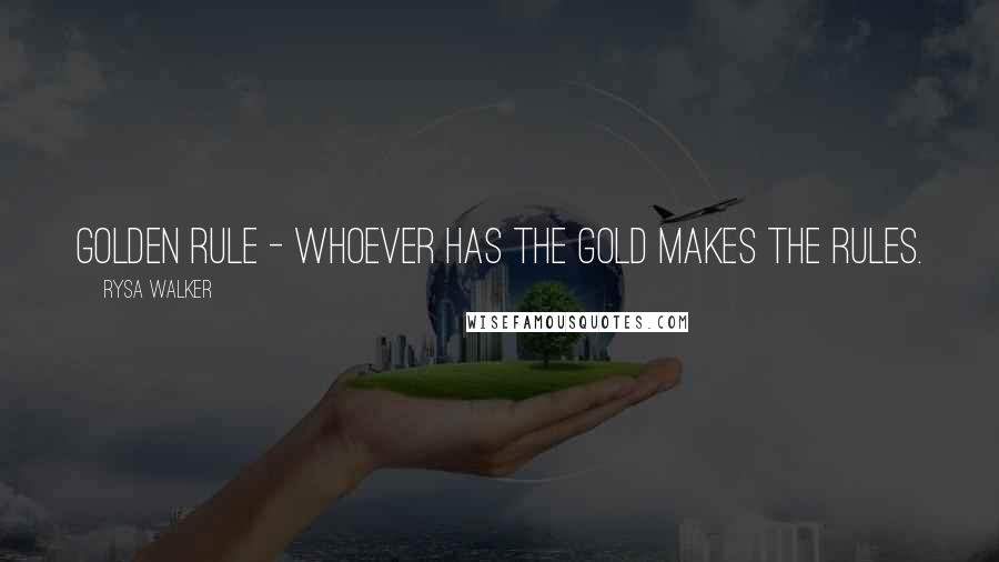 Rysa Walker quotes: Golden Rule - whoever has the gold makes the rules.