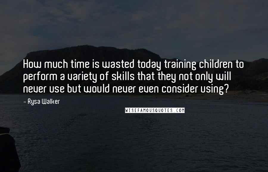 Rysa Walker quotes: How much time is wasted today training children to perform a variety of skills that they not only will never use but would never even consider using?