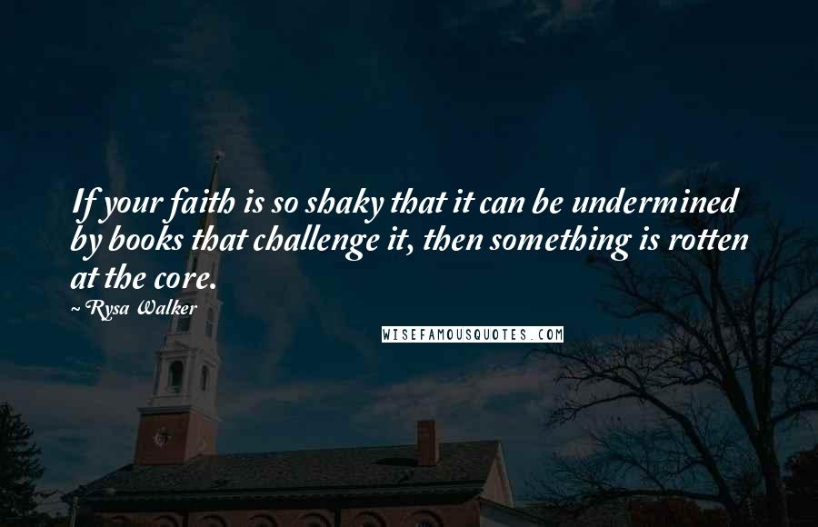 Rysa Walker quotes: If your faith is so shaky that it can be undermined by books that challenge it, then something is rotten at the core.