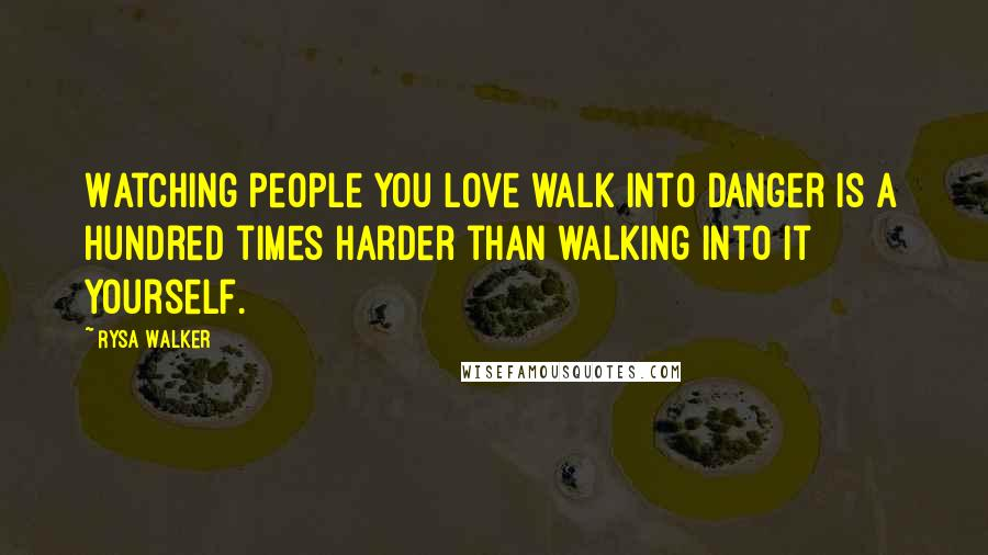 Rysa Walker quotes: Watching people you love walk into danger is a hundred times harder than walking into it yourself.