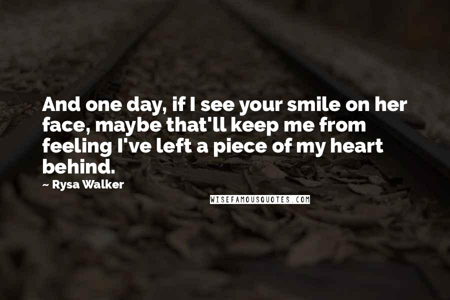 Rysa Walker quotes: And one day, if I see your smile on her face, maybe that'll keep me from feeling I've left a piece of my heart behind.