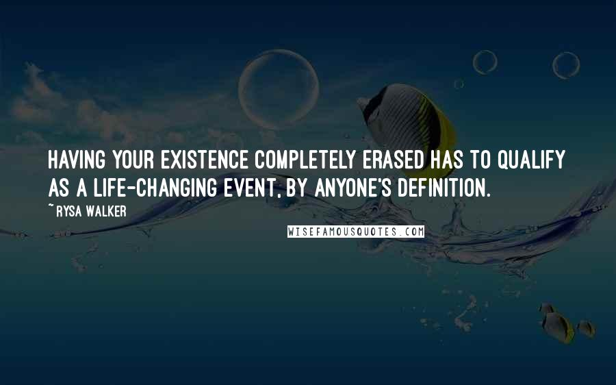 Rysa Walker quotes: Having your existence completely erased has to qualify as a life-changing event, by anyone's definition.