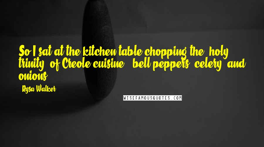 "Rysa Walker quotes: So I sat at the kitchen table chopping the ""holy trinity"" of Creole cuisine - bell peppers, celery, and onions -"