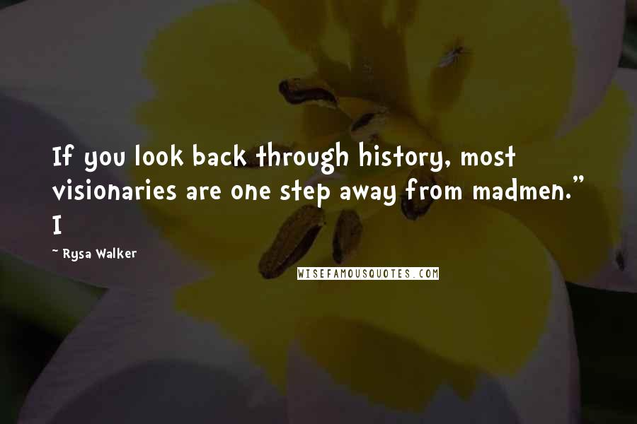 "Rysa Walker quotes: If you look back through history, most visionaries are one step away from madmen."" I"