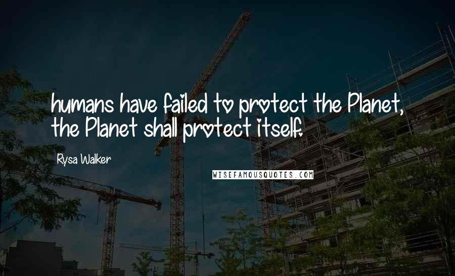 Rysa Walker quotes: humans have failed to protect the Planet, the Planet shall protect itself.