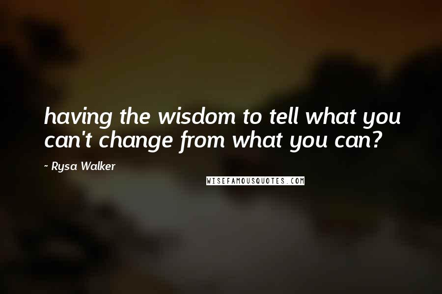 Rysa Walker quotes: having the wisdom to tell what you can't change from what you can?