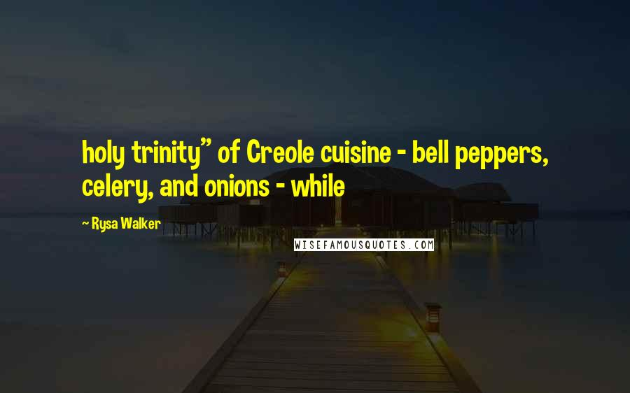 "Rysa Walker quotes: holy trinity"" of Creole cuisine - bell peppers, celery, and onions - while"