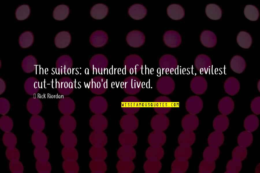 Rything Quotes By Rick Riordan: The suitors: a hundred of the greediest, evilest