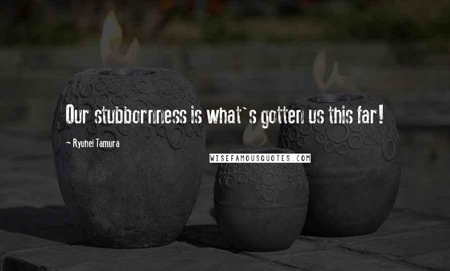 Ryuhei Tamura quotes: Our stubbornness is what's gotten us this far!