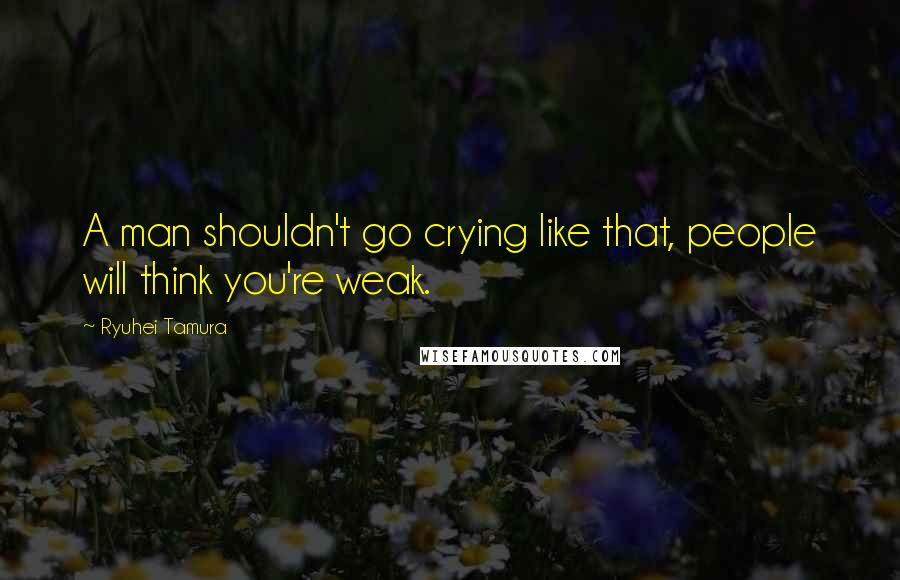 Ryuhei Tamura quotes: A man shouldn't go crying like that, people will think you're weak.