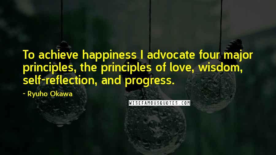 Ryuho Okawa quotes: To achieve happiness I advocate four major principles, the principles of love, wisdom, self-reflection, and progress.