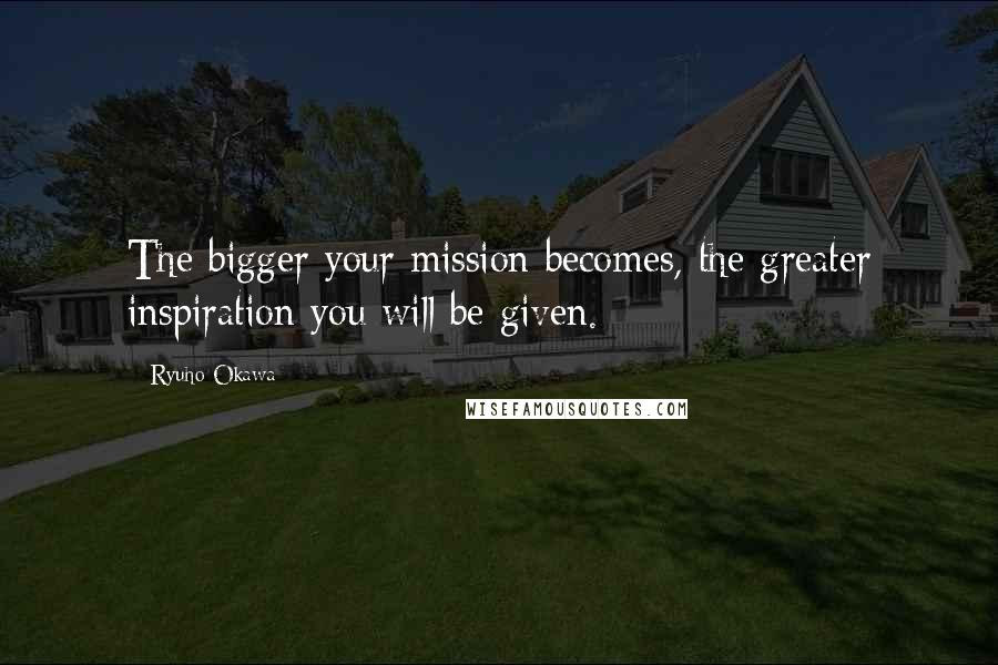 Ryuho Okawa quotes: The bigger your mission becomes, the greater inspiration you will be given.