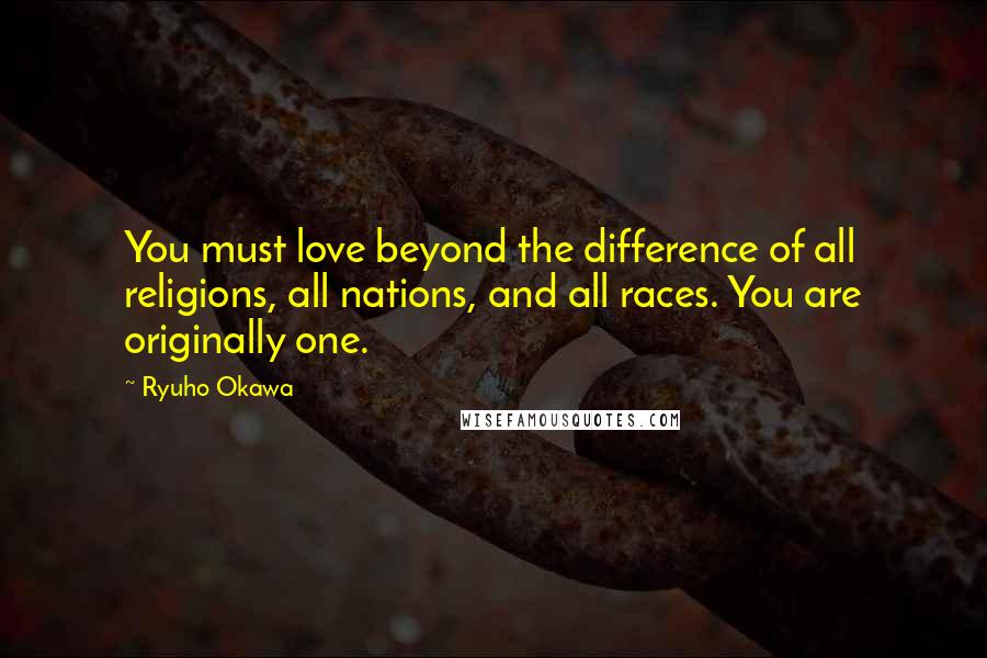 Ryuho Okawa quotes: You must love beyond the difference of all religions, all nations, and all races. You are originally one.