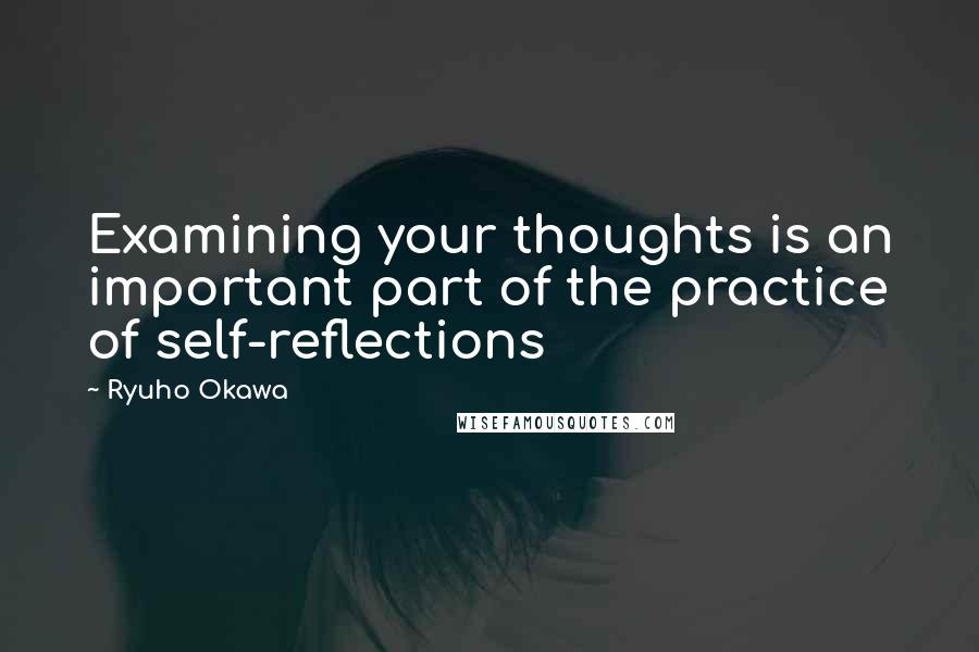 Ryuho Okawa quotes: Examining your thoughts is an important part of the practice of self-reflections