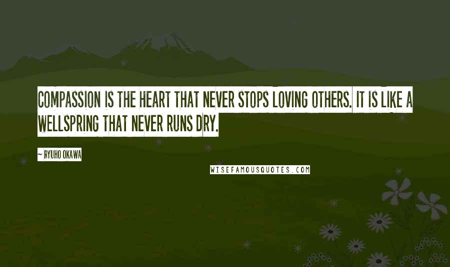 Ryuho Okawa quotes: Compassion is the heart that never stops loving others. It is like a wellspring that never runs dry.