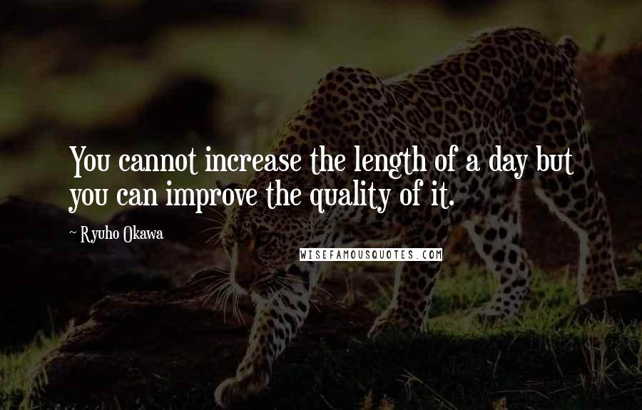 Ryuho Okawa quotes: You cannot increase the length of a day but you can improve the quality of it.