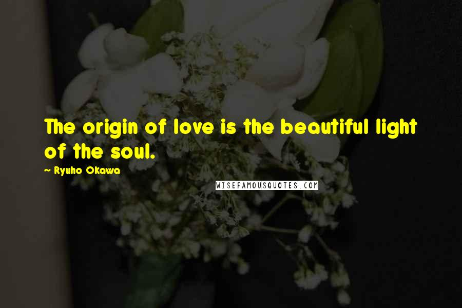 Ryuho Okawa quotes: The origin of love is the beautiful light of the soul.