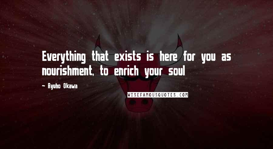 Ryuho Okawa quotes: Everything that exists is here for you as nourishment, to enrich your soul