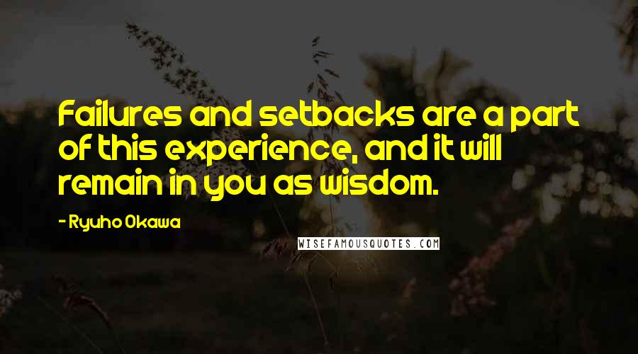 Ryuho Okawa quotes: Failures and setbacks are a part of this experience, and it will remain in you as wisdom.