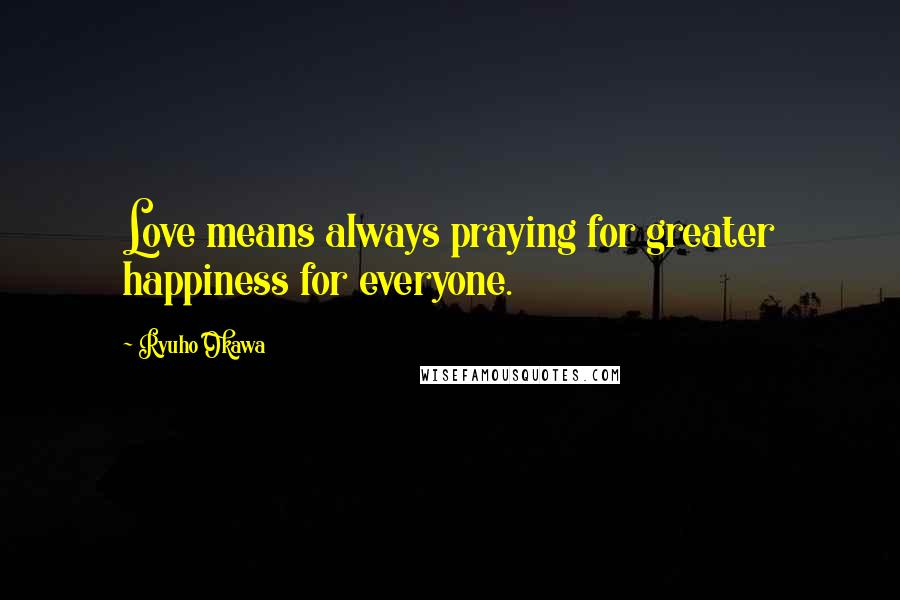Ryuho Okawa quotes: Love means always praying for greater happiness for everyone.