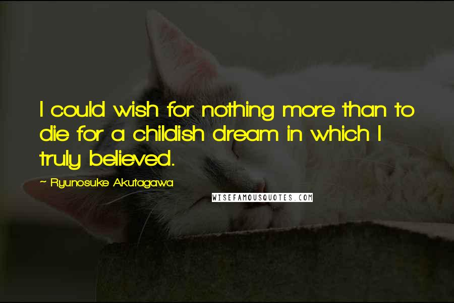 Ryunosuke Akutagawa quotes: I could wish for nothing more than to die for a childish dream in which I truly believed.