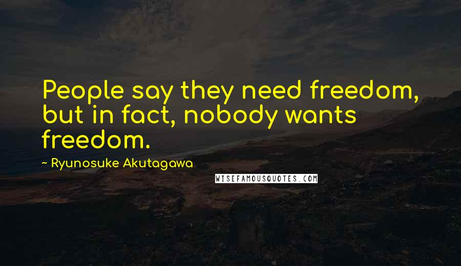 Ryunosuke Akutagawa quotes: People say they need freedom, but in fact, nobody wants freedom.