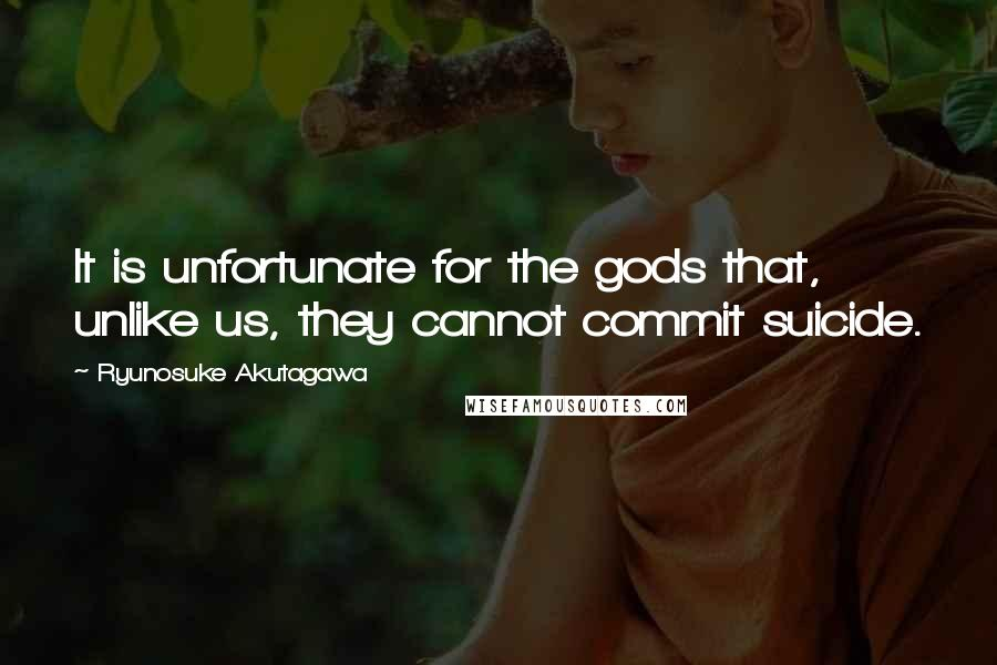 Ryunosuke Akutagawa quotes: It is unfortunate for the gods that, unlike us, they cannot commit suicide.