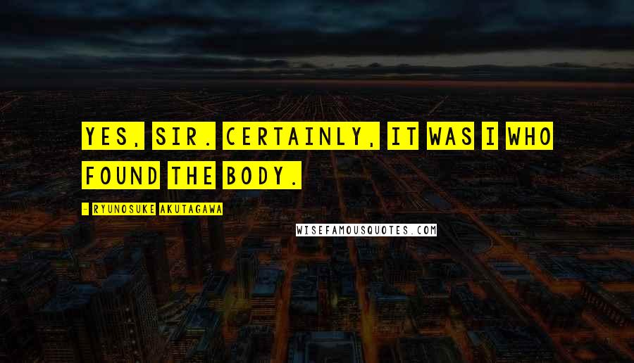 Ryunosuke Akutagawa quotes: Yes, sir. Certainly, it was I who found the body.
