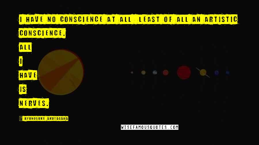 Ryunosuke Akutagawa quotes: I have no conscience at all least of all an artistic conscience. All I have is nerves.