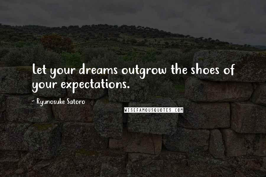 Ryunosuke Satoro quotes: Let your dreams outgrow the shoes of your expectations.