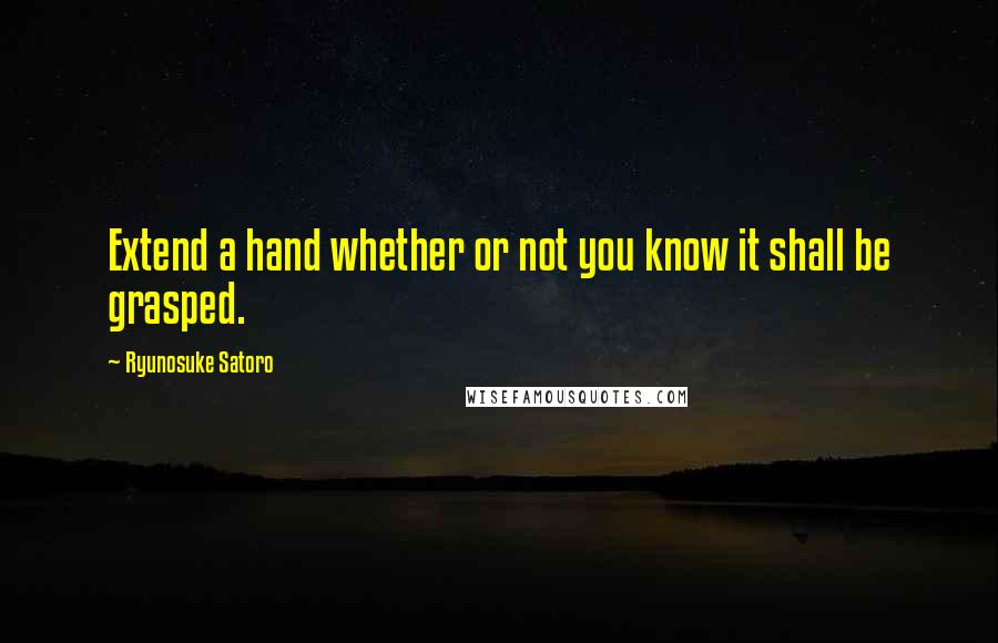 Ryunosuke Satoro quotes: Extend a hand whether or not you know it shall be grasped.