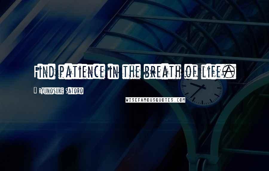 Ryunosuke Satoro quotes: Find patience in the breath of life.