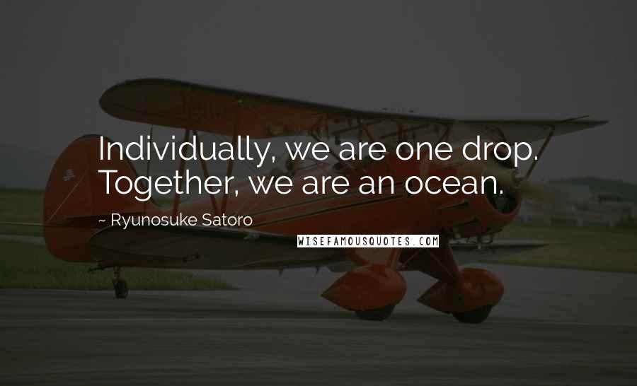 Ryunosuke Satoro quotes: Individually, we are one drop. Together, we are an ocean.