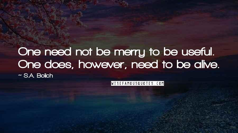S.A. Bolich quotes: One need not be merry to be useful. One does, however, need to be alive.