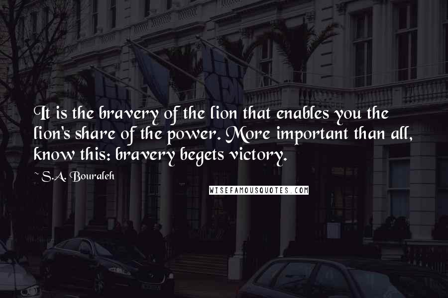S.A. Bouraleh quotes: It is the bravery of the lion that enables you the lion's share of the power. More important than all, know this: bravery begets victory.