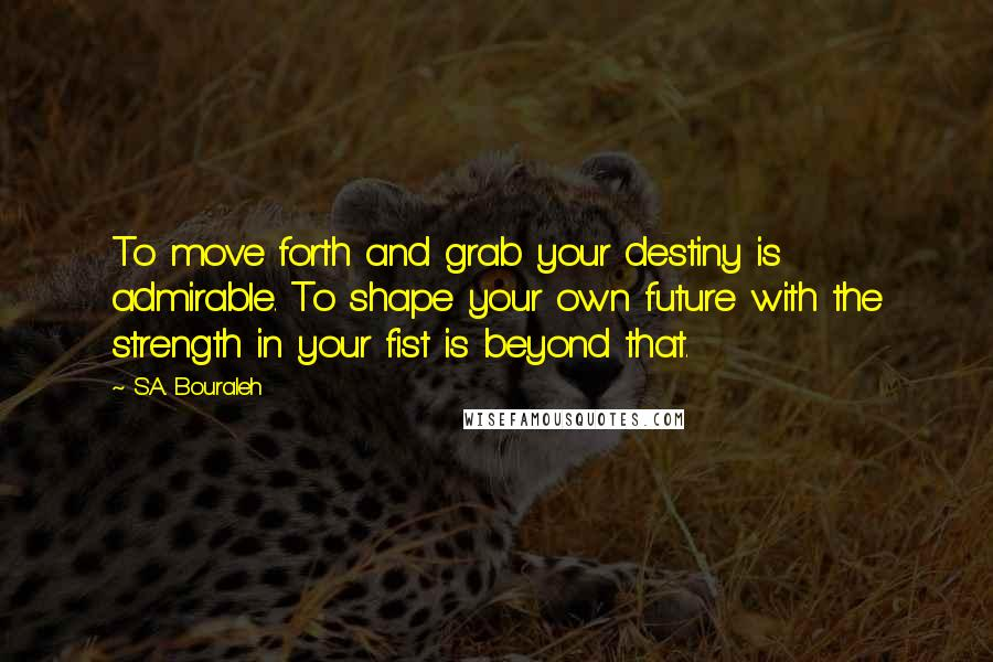 S.A. Bouraleh quotes: To move forth and grab your destiny is admirable. To shape your own future with the strength in your fist is beyond that.