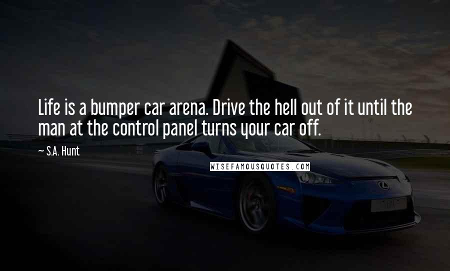 S.A. Hunt quotes: Life is a bumper car arena. Drive the hell out of it until the man at the control panel turns your car off.