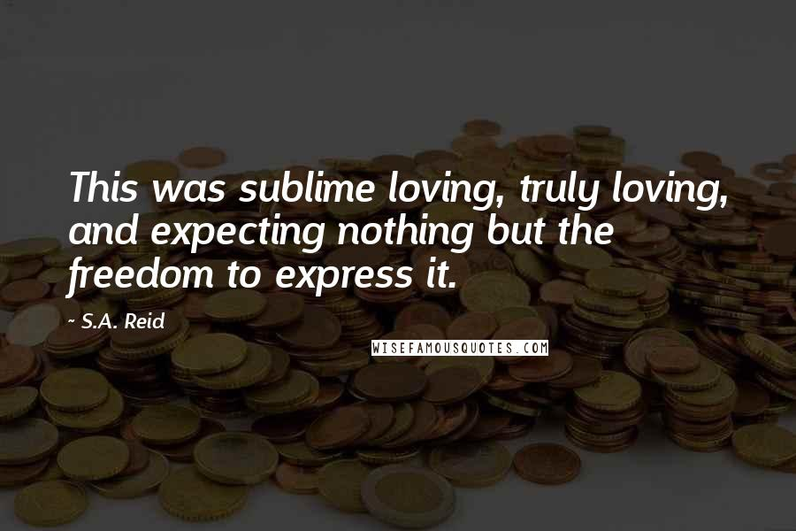 S.A. Reid quotes: This was sublime loving, truly loving, and expecting nothing but the freedom to express it.