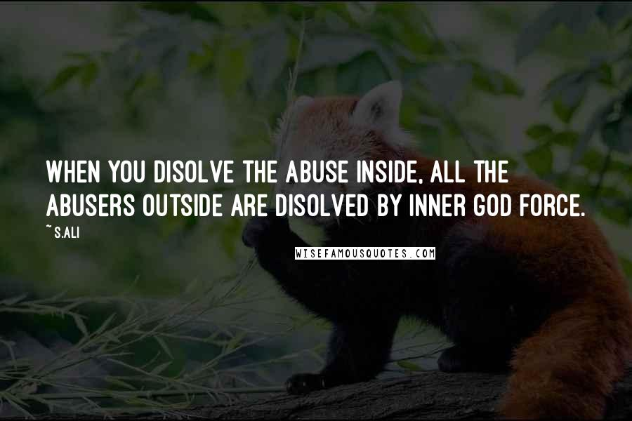 S.Ali quotes: When you disolve the abuse inside, all the abusers outside are disolved by inner god force.
