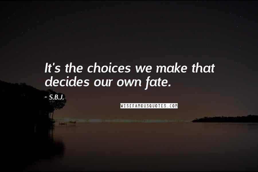 S.B.J. quotes: It's the choices we make that decides our own fate.