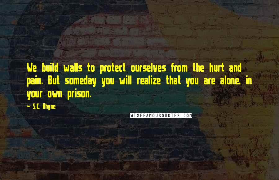 S.C. Rhyne quotes: We build walls to protect ourselves from the hurt and pain. But someday you will realize that you are alone, in your own prison.