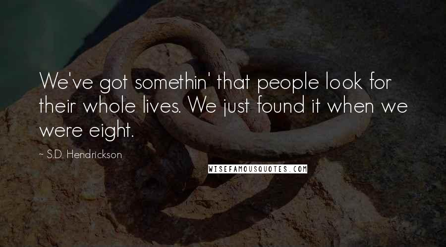 S.D. Hendrickson quotes: We've got somethin' that people look for their whole lives. We just found it when we were eight.