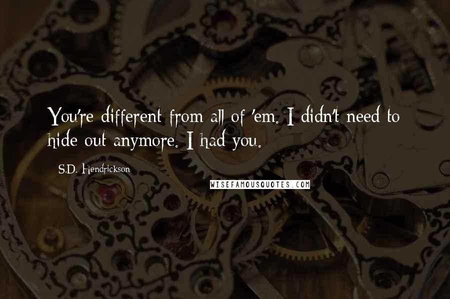 S.D. Hendrickson quotes: You're different from all of 'em. I didn't need to hide out anymore. I had you.
